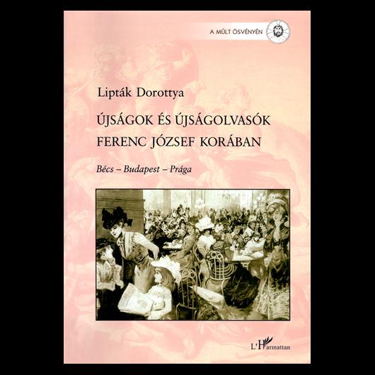 Lipták Dorottya: Újságok és újságolvasók Ferenc József korában