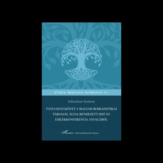 Schweitzer-lectures. Tanulmánykötet a Magyar Hebraisztikai Társaság által rendezett 2017-es emlékkonferencia anyagából