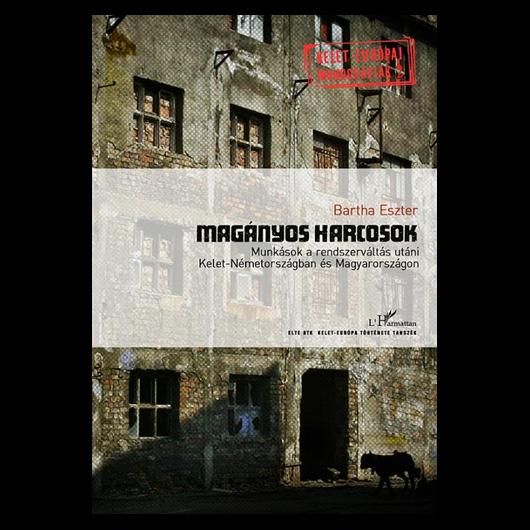 Magányos harcosok: Munkások a rendszerváltás utáni Kelet-Németországban és Magyarországon