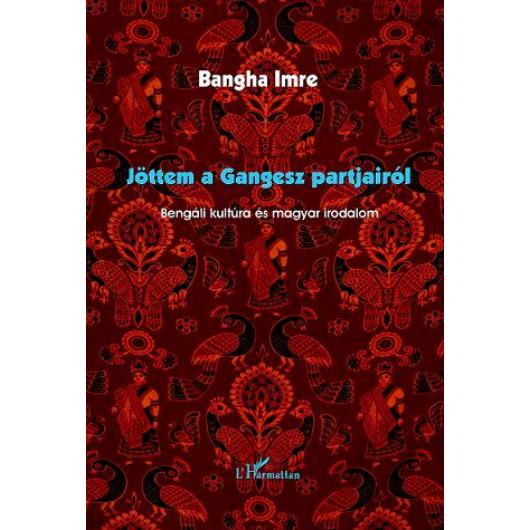 Jöttem a Gangesz partjairól.Bengáli kultúra és magyar irodalom