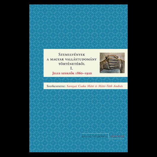 Szemelvények a magyar vallástudomány történetéből I. Jeles szerzők 1860–1920