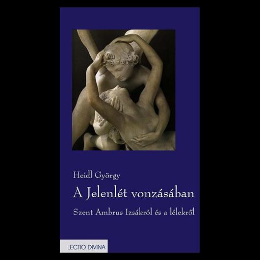 A Jelenlét vonzásában.Szent Ambrus Izsákról és a lélekről. Bevezető, fordítás és kommentár