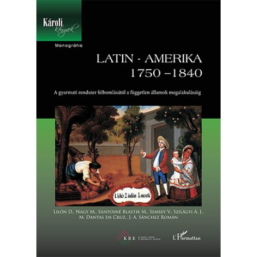 Latin-Amerika 1750–1840. A gyarmati rendszer felbomlásától a független államok megalakulásáig