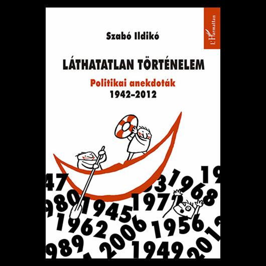 Láthatatlan történelem - Politikai anekdoták 1942–2012