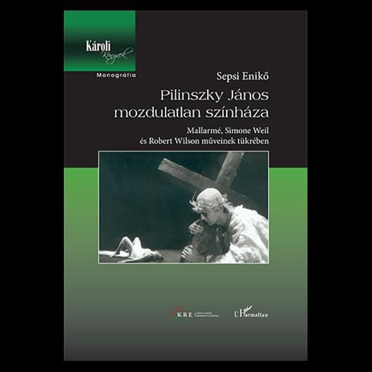 Sepsi Enikő: Pilinszky János mozdulatlan színháza - Magyar - 2. javított kiadás
