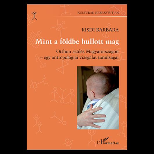 Mint a földbe hullott mag. Otthon szülés Magyarországon – egy antropológiai vizsgálat tanulságai